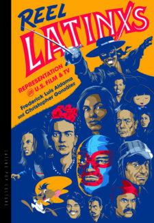 graphics of famous Latino artists and actors from Zorro to Frieda Kahlo with words: reel Latinxs Representation in U.S. Film and TV by Frederick Luis Aldama and Christopher Gonzalez