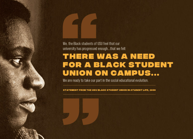"""a profile of a young African American man facing a quote reading: We, the Black students of USU feel that our university has progressed enough ... that we felt there was a need for a black student union on campus ... We are reading to take part in the social education revolution."""" - statement from teh USU Black Student Union in Student Life, 1969"""