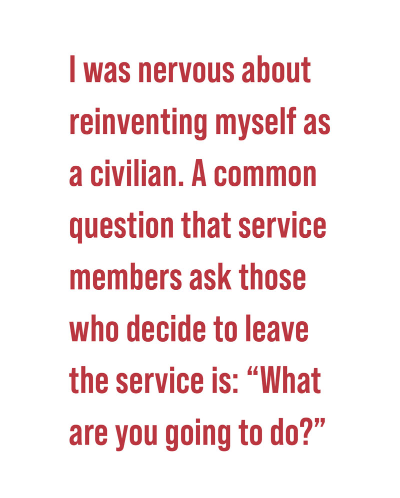 pull quote: I was nervous about reinventing myself as a civilian. A common question that service members ask those who decide to leave the service is: what are you going to do?