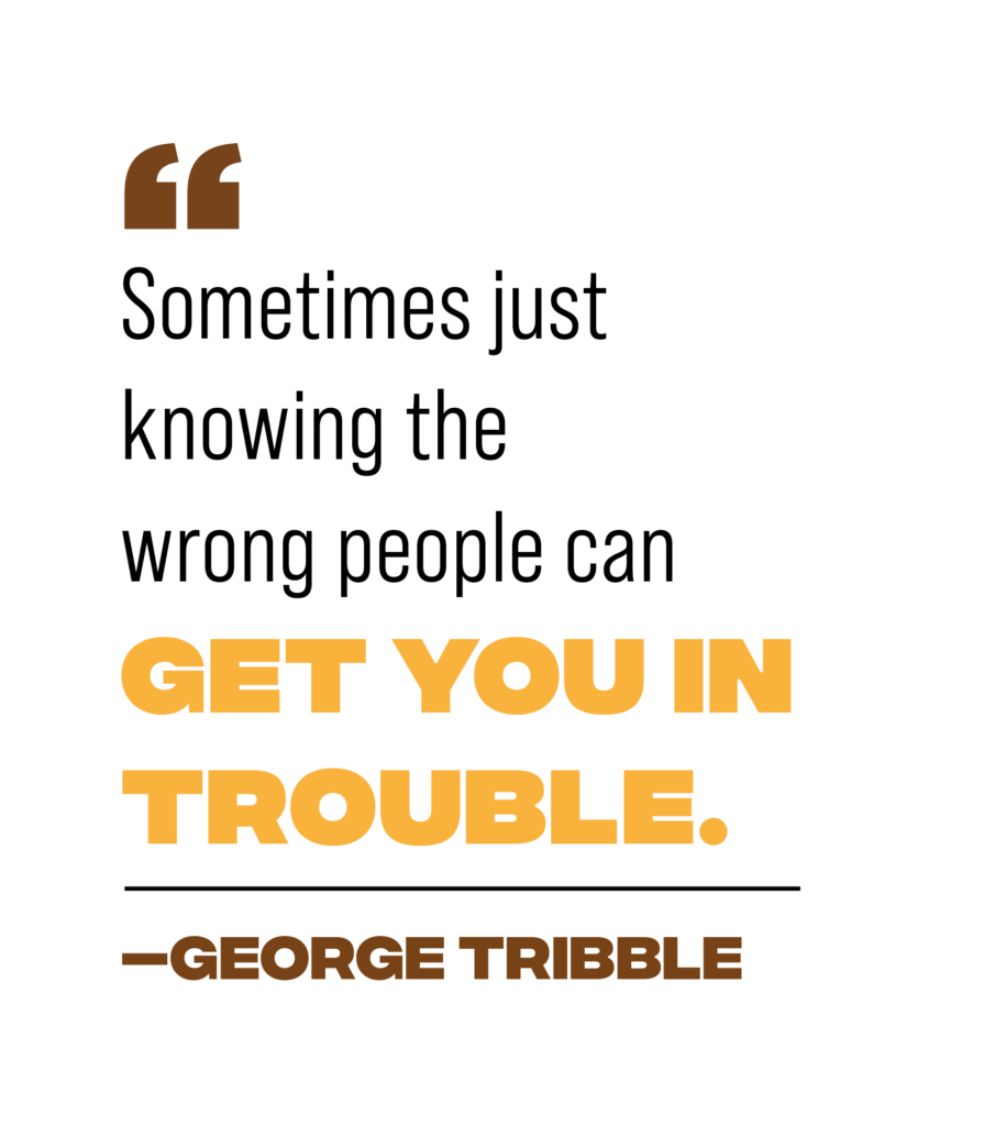 """pull quote reading: """"Sometimes just knowing the wrong people can get you in trouble."""" - George Tribble"""