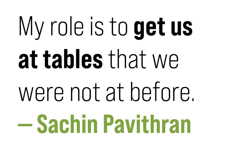 pull quote: My role is to get us at tables that we were not at before. - Sachin Pavithran